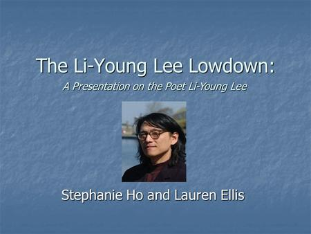 The Li-Young Lee Lowdown: Stephanie Ho and Lauren Ellis A Presentation on the Poet Li-Young Lee.