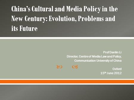  Prof Danlin Li Director, Centre of Media Law and Policy, Communication University of China Oxford 15 th June 2012.
