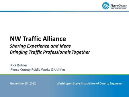 NW Traffic Alliance Sharing Experience and Ideas Bringing Traffic Professionals Together Rick Butner Pierce County Public Works & Utilities November 15,