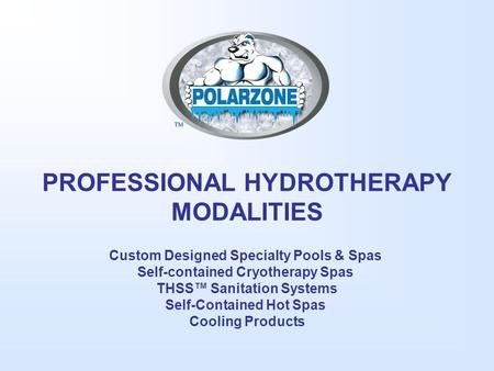 PROFESSIONAL HYDROTHERAPY MODALITIES Custom Designed Specialty Pools & Spas Self-contained Cryotherapy Spas THSS™ Sanitation Systems Self-Contained Hot.
