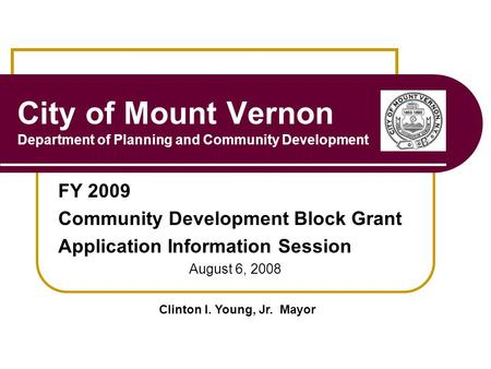 City of Mount Vernon Department of Planning and Community Development FY 2009 Community Development Block Grant Application Information Session August.
