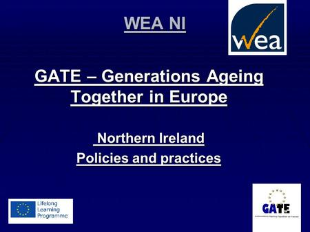 WEA NI GATE – Generations Ageing Together in Europe Northern Ireland Northern Ireland Policies and practices.