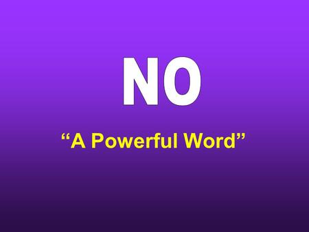 """A Powerful Word"". God has always said ""No"" to man ""thou shalt not eat of it"" Gen.2:17 Ex. 20 – Ten Commandments  8 are negative  ""thou shalt not"""