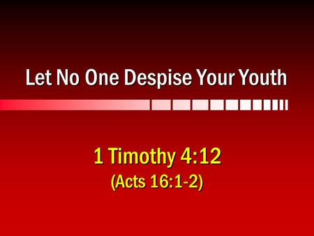 Let No One Despise Your Youth 1 Timothy 4:12 (Acts 16:1-2)