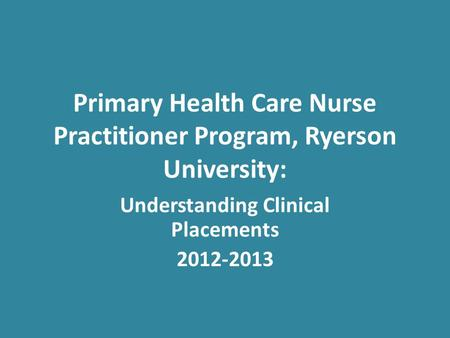 Primary Health Care Nurse Practitioner Program, Ryerson University: Understanding Clinical Placements 2012-2013.