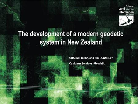 The development of a modern geodetic system in New Zealand GRAEME BLICK and NIC DONNELLY Customer Services - Geodetic.