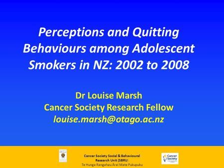 Perceptions and Quitting Behaviours among Adolescent Smokers in NZ: 2002 to 2008 Dr Louise Marsh Cancer Society Research Fellow