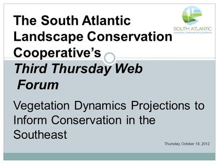 The South Atlantic Landscape Conservation Cooperative's Third Thursday Web Forum Vegetation Dynamics Projections to Inform Conservation in the Southeast.