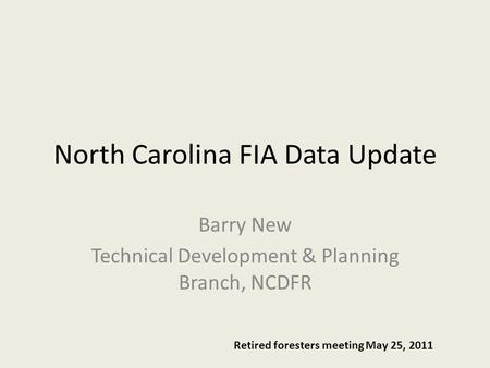 North Carolina FIA Data Update Barry New Technical Development & Planning Branch, NCDFR Retired foresters meeting May 25, 2011.