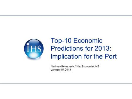 Top-10 Economic Predictions for 2013: Implication for the Port Nariman Behravesh, Chief Economist, IHS January 15, 2013.