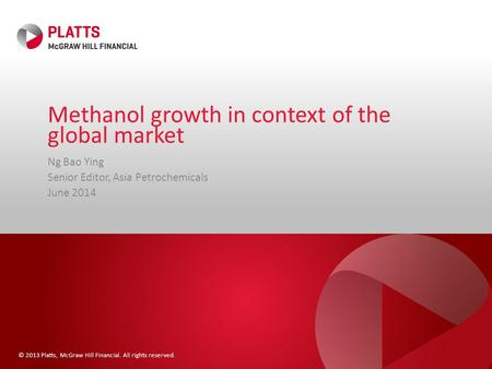 © 2013 Platts, McGraw Hill Financial. All rights reserved. Methanol growth in context of the global market Ng Bao Ying Senior Editor, Asia Petrochemicals.