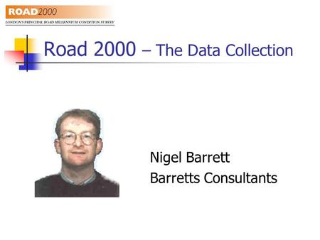 Road 2000 – The Data Collection Nigel Barrett Barretts Consultants.