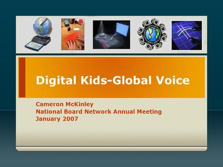 Digital Kids-Global Voice Cameron McKinley National Board Network Annual Meeting January 2007.