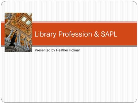 The Library Profession & SAPL Presented by Heather Folmar.