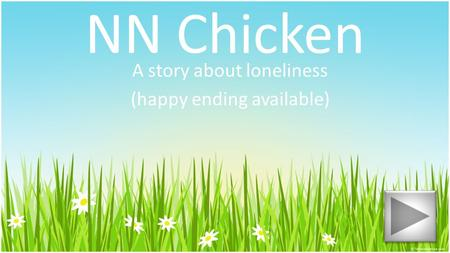 NN Chicken A story about loneliness (happy ending available)