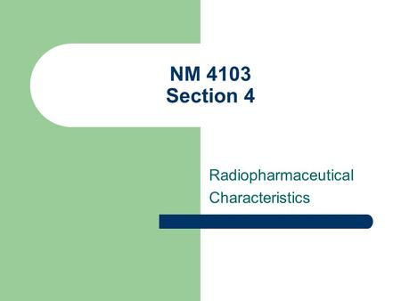 NM 4103 Section 4 Radiopharmaceutical Characteristics.