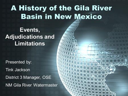 A History of the Gila River Basin in New Mexico Events, Adjudications and Limitations Presented by: Tink Jackson District 3 Manager, OSE NM Gila River.