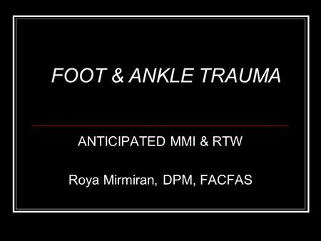 ANTICIPATED MMI & RTW Roya Mirmiran, DPM, FACFAS FOOT & ANKLE TRAUMA.