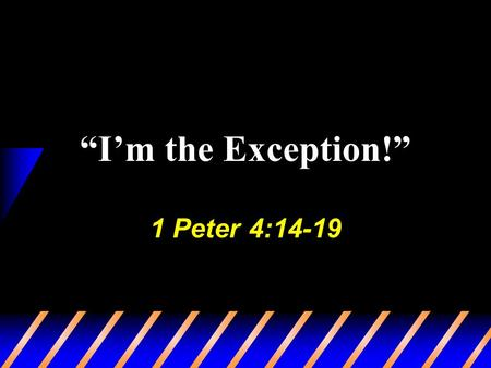 """I'm the Exception!"" 1 Peter 4:14-19. 2 ""I'm the Exception!"" Can be blinded, Matt. 7:1-5 Exempt ourselves from commands… Burdensome (1 Jno. 5:3) Hardship."