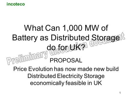 Incoteco 1 What Can 1,000 MW of Battery as Distributed Storage do for UK? PROPOSAL Price Evolution has now made new build Distributed Electricity Storage.