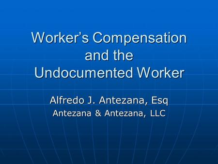 Worker's Compensation and the Undocumented Worker Alfredo J. Antezana, Esq Antezana & Antezana, LLC.