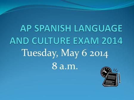 Tuesday, May 6 2014 8 a.m.. SPANISH LANGUAGE AND CULTURE EXAM 2014 Why take the AP exam? What is the format of the exam? Because you are seeking college.