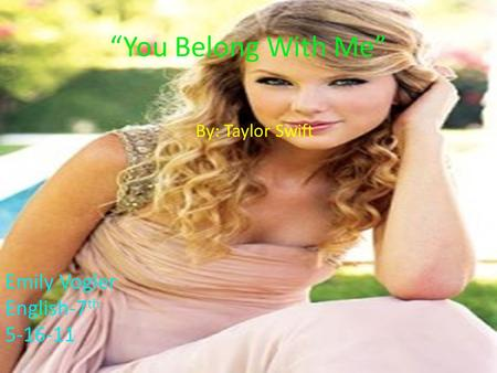 "By: Taylor Swift ""You Belong With Me"" Emily Vogler English-7 th 5-16-11."