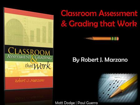 Classroom Assessment & Grading that Work By Robert J. Marzano Matt Dodge | Paul Guerra.