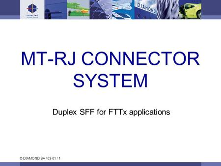 © DIAMOND SA / 03-01 / 1 MT-RJ CONNECTOR SYSTEM Duplex SFF for FTTx applications.