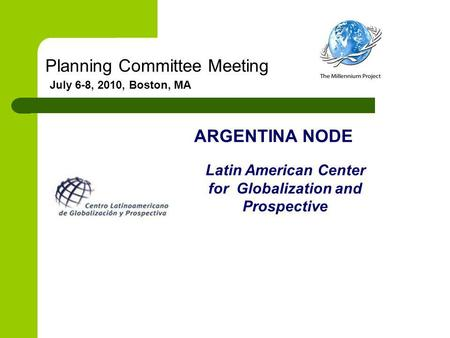 Planning Committee Meeting July 6-8, 2010, Boston, MA ARGENTINA NODE Latin American Center for Globalization and Prospective.
