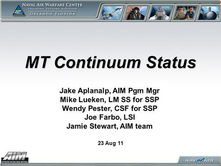 MT Continuum Status 23 Aug 11 Jake Aplanalp, AIM Pgm Mgr Mike Lueken, LM SS for SSP Wendy Pester, CSF for SSP Joe Farbo, LSI Jamie Stewart, AIM team.