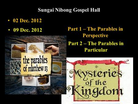 Sungai Nibong Gospel Hall Part 1 – The Parables in Perspective Part 2 – The Parables in Particular 02 Dec. 2012 09 Dec. 2012.