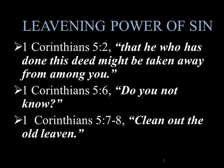"LEAVENING POWER OF SIN  1 Corinthians 5:2, ""that he who has done this deed might be taken away from among you.""  1 Corinthians 5:6, ""Do you not know?"""