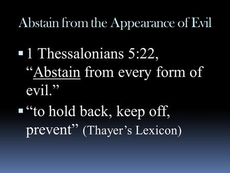 "Abstain from the Appearance of Evil  1 Thessalonians 5:22, ""Abstain from every form of evil.""  ""to hold back, keep off, prevent"" (Thayer's Lexicon)"