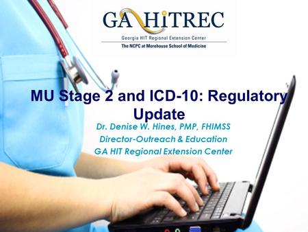MU Stage 2 and ICD-10: Regulatory Update Dr. Denise W. Hines, PMP, FHIMSS Director-Outreach & Education GA HIT Regional Extension Center.