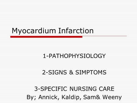 Myocardium Infarction 1-PATHOPHYSIOLOGY 2-SIGNS & SIMPTOMS 3-SPECIFIC NURSING CARE By; Annick, Kaldip, Sam& Weeny.