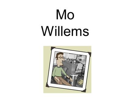 Mo Willems. Author AND Illustrator He worked for Sesame Street TV show for many years before becoming an author His first book for children was called.
