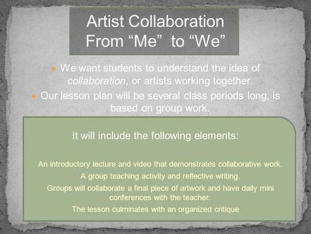 ● We want students to understand the idea of collaboration, or artists working together. ● Our lesson plan will be several class periods long, is based.