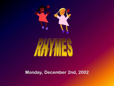 Monday, December 2nd, 2002. Why to use rhymes? They are an alternative to the use of graded readers. They have been successfully used in Primary schools.