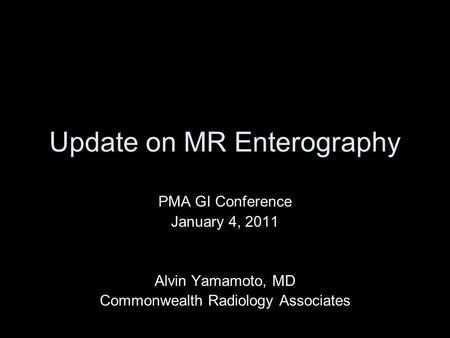 Update on MR Enterography PMA GI Conference January 4, 2011 Alvin Yamamoto, MD Commonwealth Radiology Associates.