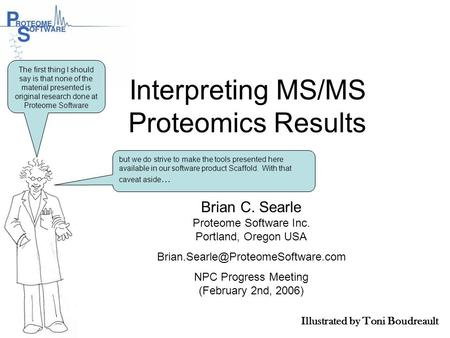 Interpreting MS/MS Proteomics Results Brian C. Searle Proteome Software Inc. Portland, Oregon USA NPC Progress Meeting.
