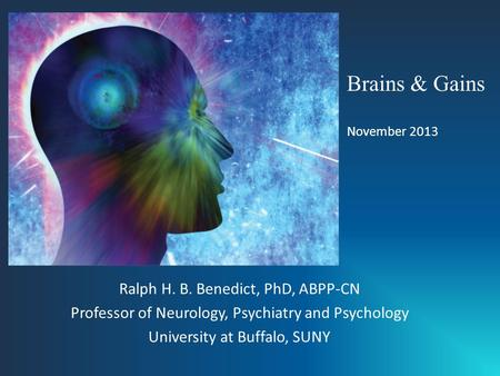 Ralph H. B. Benedict, PhD, ABPP-CN Professor of Neurology, Psychiatry and Psychology University at Buffalo, SUNY Brains & Gains November 2013.