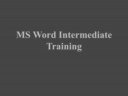 MS Word Intermediate Training. Section One: Word Basics Review Section Objectives Know how to open MS Word. Be able to identify the Toolbar. Know which.