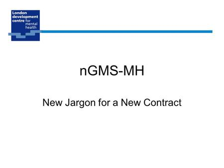 NGMS-MH New Jargon for a New Contract. A review of the old contract GPs are self employed Majority of income derived from a weighted capitation formula.