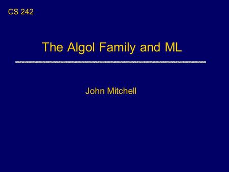 The Algol Family and ML John Mitchell CS 242. Language Sequence Algol 60 Algol 68 Pascal MLModula Lisp Many other languages: Algol 58, Algol W, Euclid,