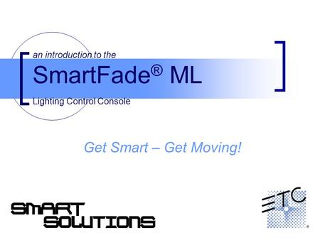 An introduction to the SmartFade ® ML Lighting Control Console Get Smart – Get Moving!