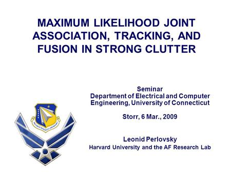 MAXIMUM LIKELIHOOD JOINT ASSOCIATION, TRACKING, AND FUSION IN STRONG CLUTTER Leonid Perlovsky Harvard University and the AF Research Lab Seminar Department.