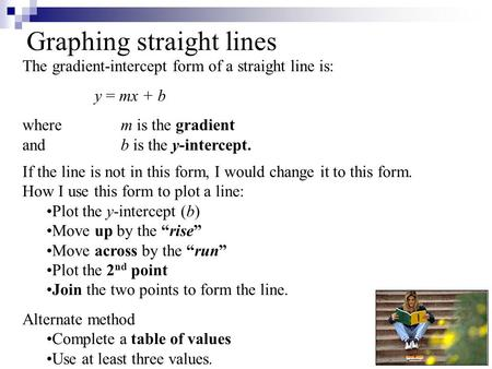 Graphing straight lines The gradient-intercept form of a straight line is: y = mx + b wherem is the gradient andb is the y-intercept. If the line is not.