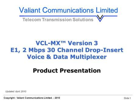 Slide 1 Copyright : Valiant Communications Limited. - 2010 Slide 1 VCL-MX, E1 Voice & Data Drop-Insert Multiplexer Updated: April, 2010 VCL-MX™ Version.