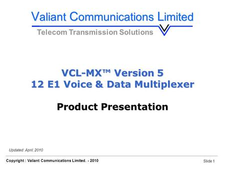 Slide 1 Copyright : Valiant Communications Limited. - 2010 Slide 1 VCL-MX, E1 Voice & Data Drop-Insert Multiplexer Updated: April, 2010 V aliant C ommunications.